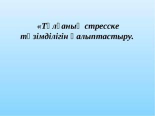 «Тұлғаның стресске төзімділігін қалыптастыру.