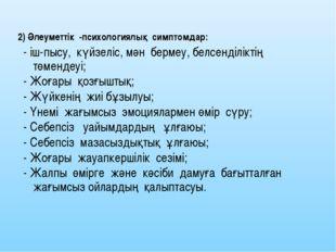 2) Әлеуметтік -психологиялық симптомдар: - іш-пысу, күйзеліс, мән бермеу, бел