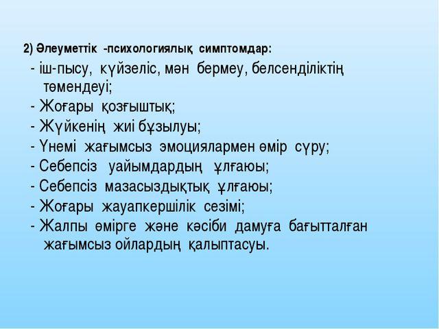2) Әлеуметтік -психологиялық симптомдар: - іш-пысу, күйзеліс, мән бермеу, бел...