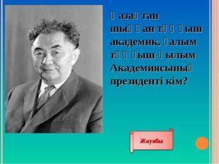Қазақтан шыққан тұңғыш академик, ғалым тұңғыш Ғылым Академиясының президенті