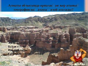 Алматы облысында орналасқан жер атының географиялық атауы қалай аталады? А)Іл