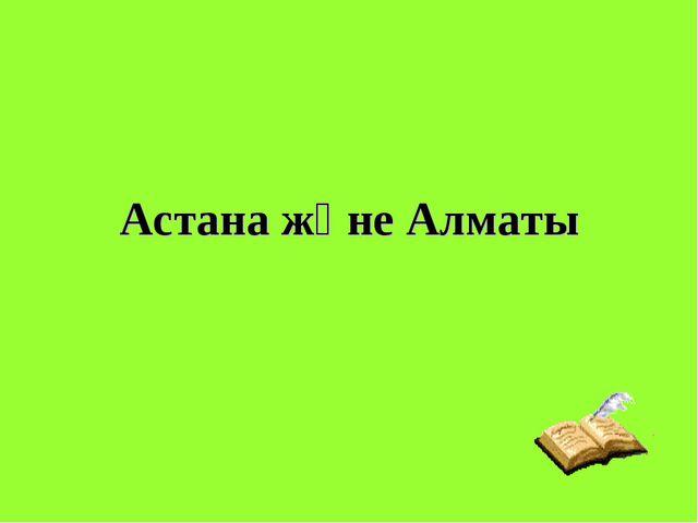 Астана және Алматы