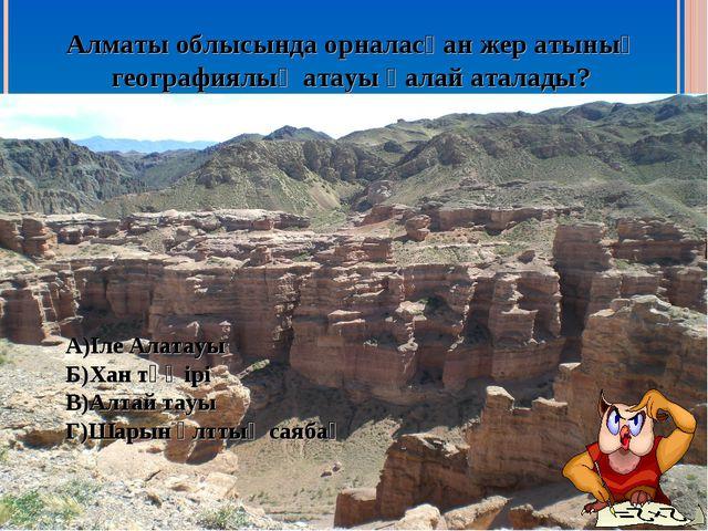 Алматы облысында орналасқан жер атының географиялық атауы қалай аталады? А)Іл...