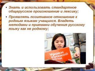 Знать и использовать стандартное общерусское произношение и лексику; Проявлят