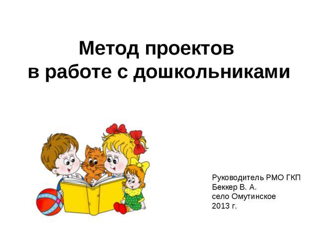 Метод проектов в работе с дошкольниками Руководитель РМО ГКП Беккер В. А. се...