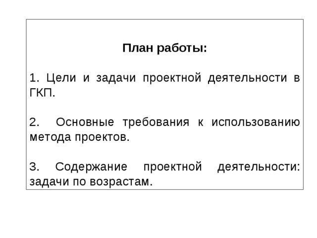 План работы: 1. Цели и задачи проектной деятельности в ГКП. 2. Основные треб...