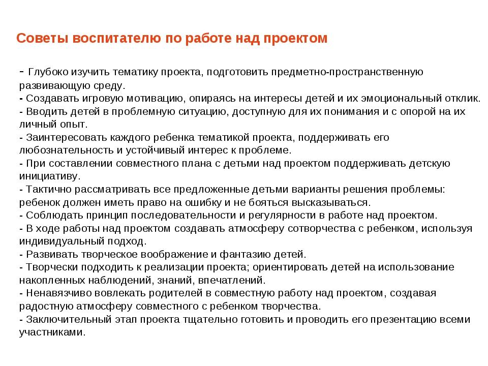 Советы воспитателю по работе над проектом - Глубоко изучить тематику проекта...