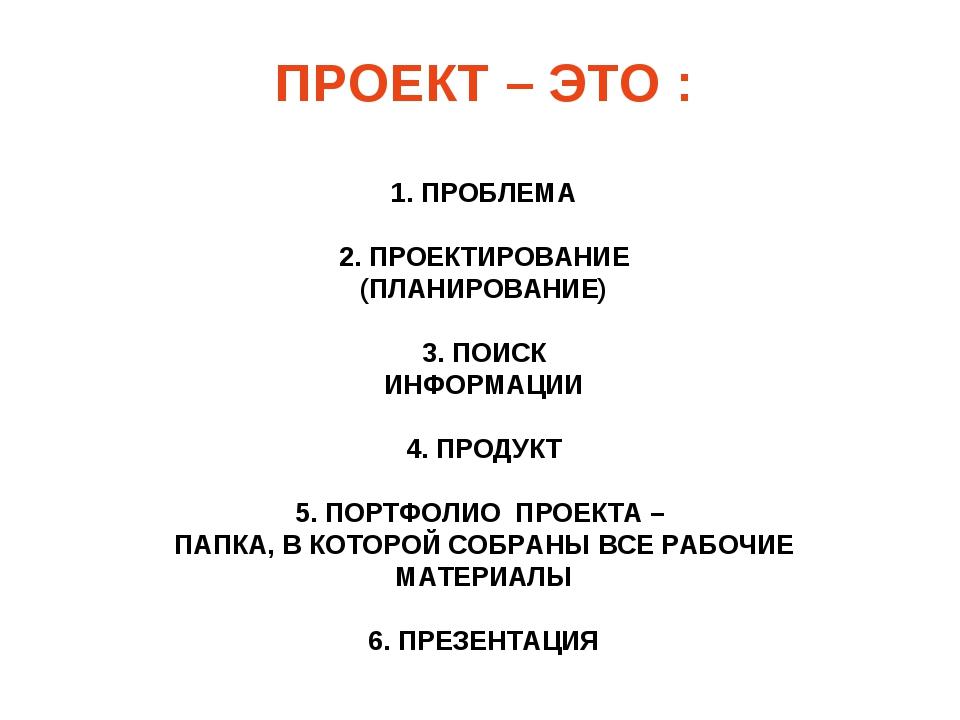 ПРОЕКТ – ЭТО : 1. ПРОБЛЕМА 2. ПРОЕКТИРОВАНИЕ (ПЛАНИРОВАНИЕ) 3. ПОИСК ИНФОРМАЦ...