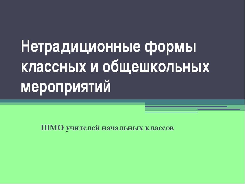 Нетрадиционные формы классных и общешкольных мероприятий ШМО учителей начальн...