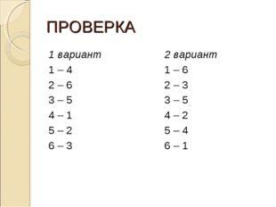 ПРОВЕРКА 1 вариант 1 – 4 2 – 6 3 – 5 4 – 1 5 – 2 6 – 3 2 вариант 1 – 6 2 – 3