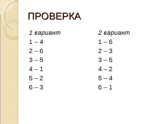 ПРОВЕРКА 1 вариант 1 – 4 2 – 6 3 – 5 4 – 1 5 – 2 6 – 3 2 вариант 1 – 6 2 – 3...