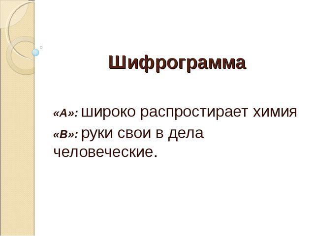 Шифрограмма «А»: широко распростирает химия «В»: руки свои в дела человеческие.