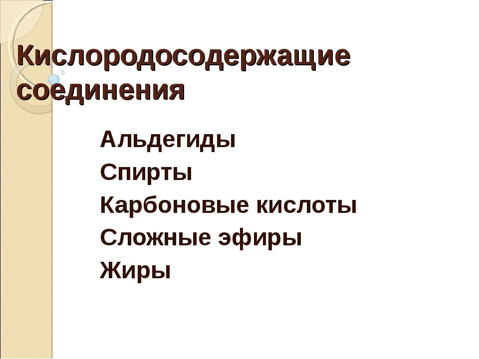 Кислородосодержащие соединения Альдегиды Спирты Карбоновые кислоты Сложные эф...