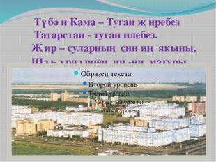 Түбән Кама – Туган җиребез Татарстан - туган илебез. Җир – суларның син иң я