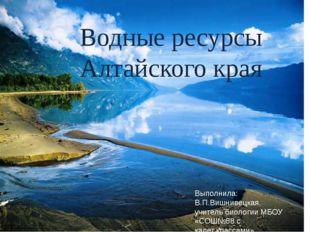 Водные ресурсы Алтайского края Выполнила: В.П.Вишнивецкая, учитель биологии
