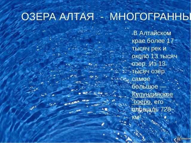 В Алтайском крае более 17 тысяч рек и около 13 тысяч озер.Из 13 тысяч озёр...