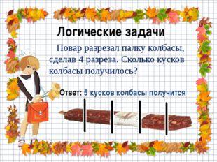 Логические задачи Повар разрезал палку колбасы, сделав 4 разреза. Сколько кус