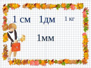 1 кг 1мм 1дм 1 см