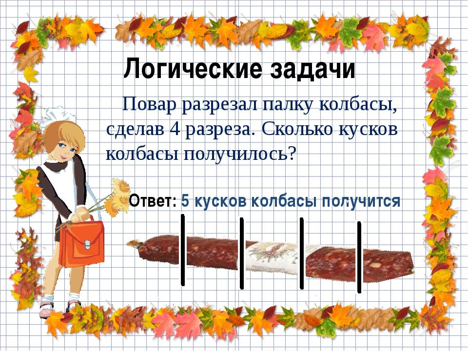 Логические задачи Повар разрезал палку колбасы, сделав 4 разреза. Сколько кус...