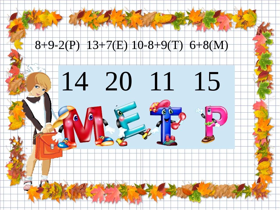 8+9-2(Р) 13+7(Е) 10-8+9(Т) 6+8(М) 14 20 11 15