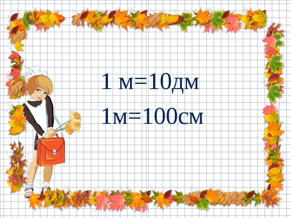 1 м=10дм 1м=100см