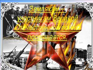 Землякам – участникам Великой Отечественной войны посвящается.