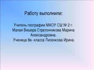 Работу выполнили: Учитель географии МАОУ СШ № 2 г. Малая Вишера Стратонникова