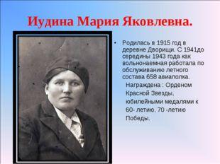 Иудина Мария Яковлевна. Родилась в 1915 год в деревне Дворищи. С 1941до серед