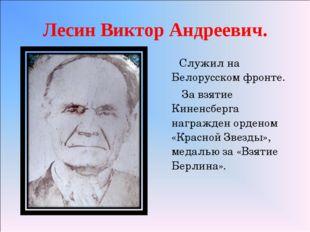 Лесин Виктор Андреевич. Служил на Белорусском фронте. За взятие Киненсберга н