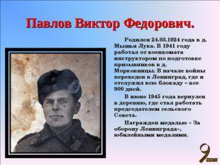 Павлов Виктор Федорович. Родился 24.03.1924 года в д. Мышья Лука. В 1941 году
