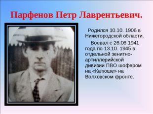 Парфенов Петр Лаврентьевич. Родился 10.10. 1906 в Нижегородской области. Воев