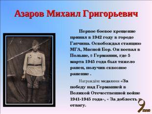 Азаров Михаил Григорьевич Первое боевое крещение принял в 1942 году в городе