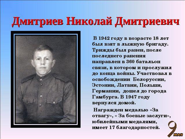 Дмитриев Николай Дмитриевич  В 1942 году в возрасте 18 лет был взят в лыжную...