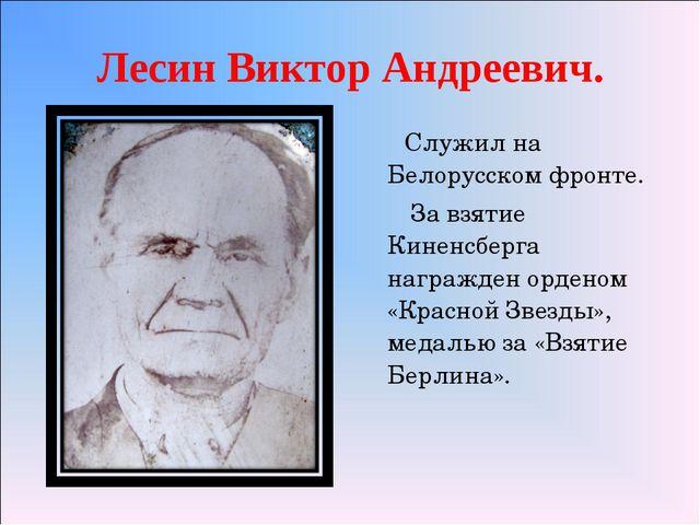 Лесин Виктор Андреевич. Служил на Белорусском фронте. За взятие Киненсберга н...
