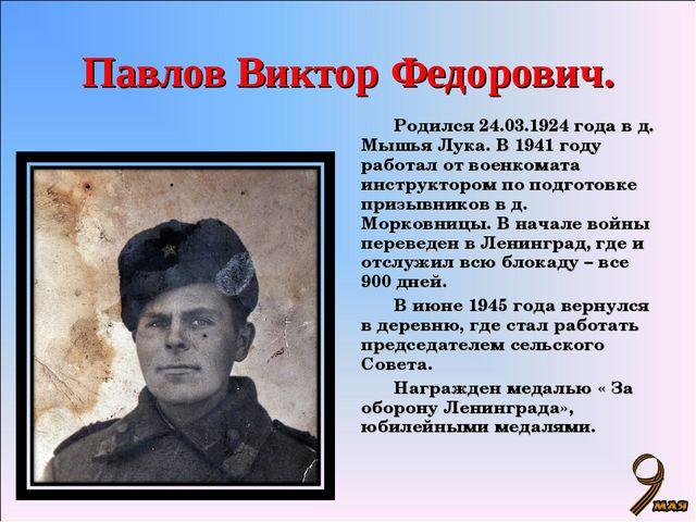 Павлов Виктор Федорович. Родился 24.03.1924 года в д. Мышья Лука. В 1941 году...