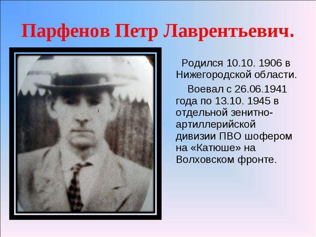 Парфенов Петр Лаврентьевич. Родился 10.10. 1906 в Нижегородской области. Воев...