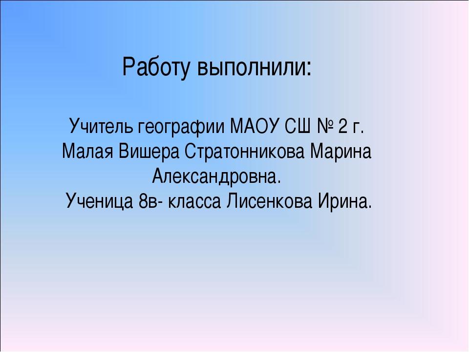 Работу выполнили: Учитель географии МАОУ СШ № 2 г. Малая Вишера Стратонникова...