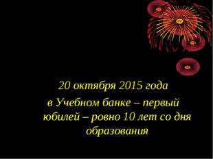 20 октября 2015 года в Учебном банке – первый юбилей – ровно 10 лет со дня об