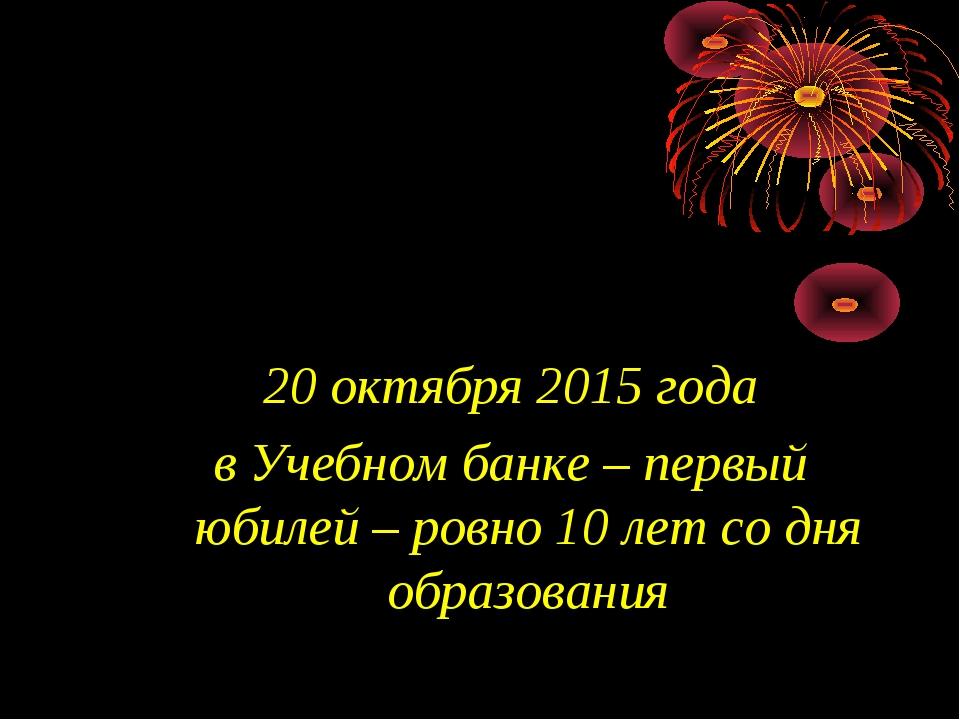 20 октября 2015 года в Учебном банке – первый юбилей – ровно 10 лет со дня об...