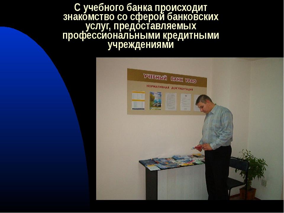 С учебного банка происходит знакомство со сферой банковских услуг, предоставл...