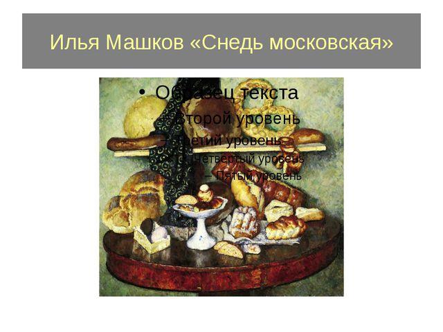 Илья Машков «Снедь московская»