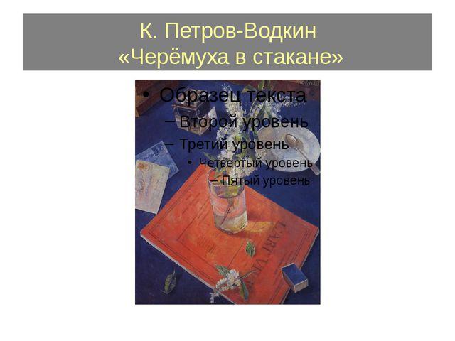 К. Петров-Водкин «Черёмуха в стакане»