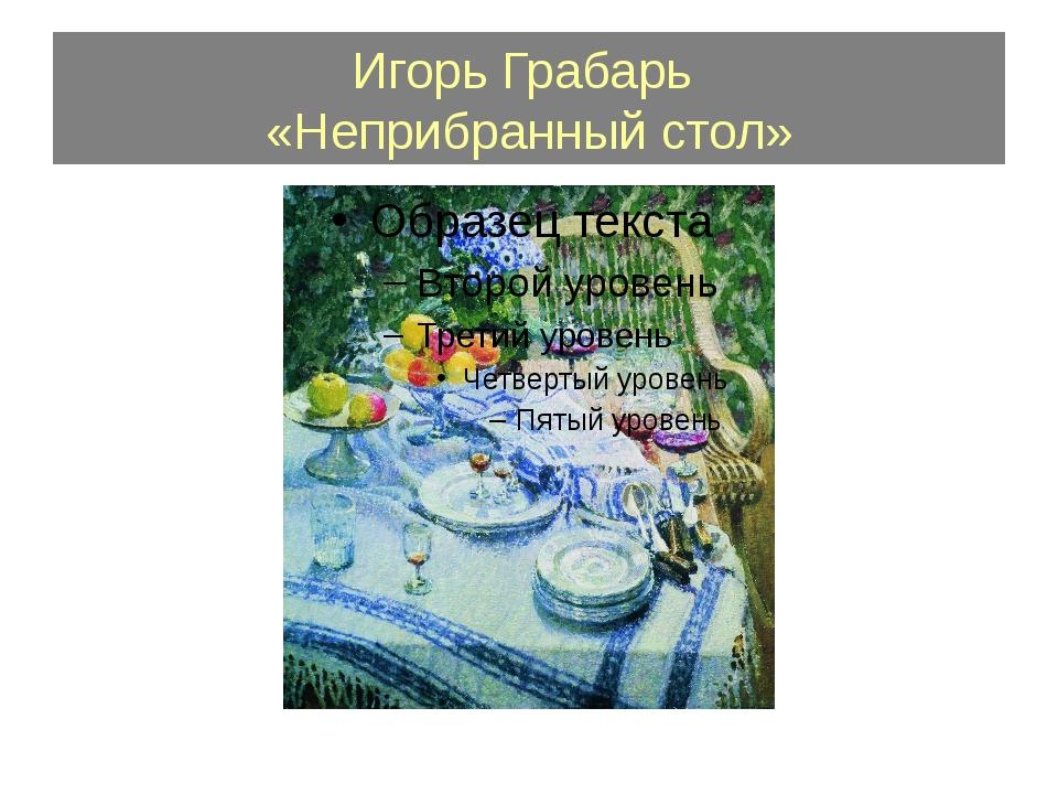 Игорь Грабарь «Неприбранный стол»