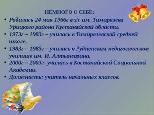 Родилась 24 мая 1966г в з/с им. Тимирязева Урицкого района Кустанайской обла