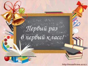 Первый раз в первый класс! http://musafirova.ucoz.ru