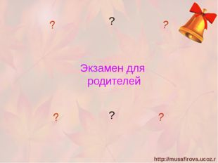 Экзамен для родителей ? ? ? ? ? ? http://musafirova.ucoz.ru