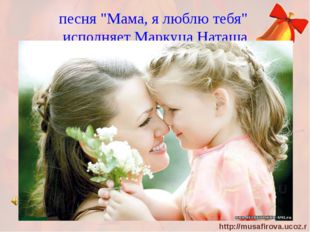 "песня ""Мама, я люблю тебя"" исполняет Маркуца Наташа http://musafirova.ucoz.ru"
