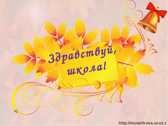 Здравствуй, школа! http://musafirova.ucoz.ru