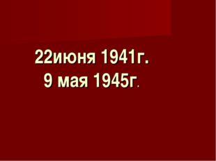 22июня 1941г. 9 мая 1945г.
