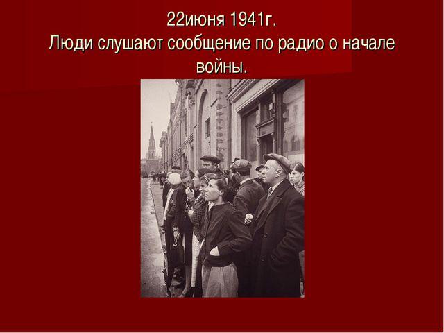 22июня 1941г. Люди слушают сообщение по радио о начале войны.